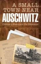 A Small Town Near Auschwitz:Ordinary Nazis and the Holocaust - Ordinary Nazis and the Holocaust ebook by Mary Fulbrook