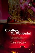 Goodbye, Mr. Wonderful - Alcoholism, Addiction and Early Recovery ebook by Chris McCully
