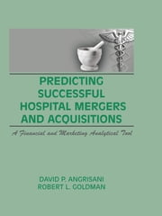 Predicting Successful Hospital Mergers and Acquisitions - A Financial and Marketing Analytical Tool ebook by William Winston,David P Angrisani,Robert L Goldman