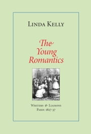The Young Romantics: Writers & Liaisons, Paris 1827-37 ebook by Linda Kelly
