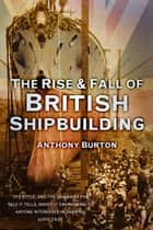 Rise and Fall of British Shipbuilding ebook by Anthony Burton