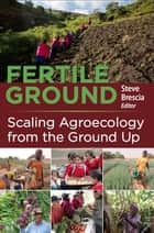 Fertile Ground: Scaling Agroecology from the Ground Up ebook by Steven Brescia