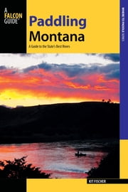 Paddling Montana - A Guide to the State's Best Rivers ebook by Kit Fischer
