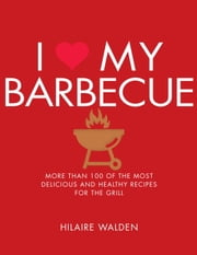 I Love My Barbecue - More Than 100 of the Most Delicious and Healthy Recipes For the Grill ebook by Hilarie Walden