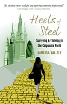 Heels of Steel: Surviving & Thriving in the Corporate World ebook by Vanessa Vallely