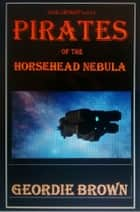 Pirates of the Horsehead Nebula ebook by Geordie Brown