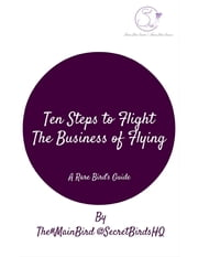 Ten Steps to Flight: The Business of Flying ebook by The#MainBird @SecretBirdsHQ