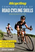 Bicycling Complete Book of Road Cycling Skills - Your Guide to Riding Faster, Stronger, Longer, and Safer ebook by