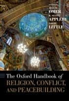 The Oxford Handbook of Religion, Conflict, and Peacebuilding ebook by Atalia Omer, R. Scott Appleby, David Little