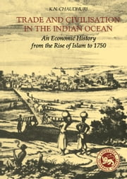 Trade and Civilisation in the Indian Ocean - An Economic History from the Rise of Islam to 1750 ebook by K. N. Chaudhuri
