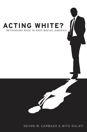 Acting White? - Rethinking Race in Post-Racial America ebook by Devon W. Carbado,Mitu Gulati