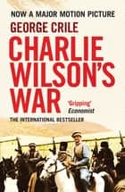 Charlie Wilson's War - The Story of the Largest Covert Operation in History: The Arming of the Mujahideen by the CIA ebook by George Crile