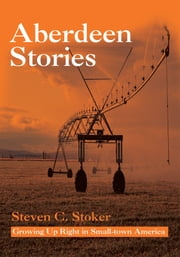Aberdeen Stories - Growing Up Right in Small-town America ebook by Steven Stoker