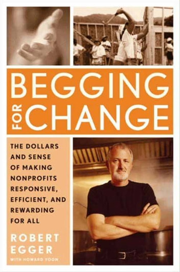 Begging for Change - The Dollars and Sense of Making Nonprofits Responsive, Efficient, and Rewarding for All ebook by Robert Egger