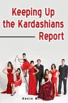 Keeping Up the Kardashians Report ebook by Kevin Miller