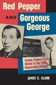 Red Pepper and Gorgeous George - Claude Pepper's Epic Defeat in the 1950 Democratic Primary ebook by James C. Clark