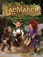 FaeMaker - Making Fantasy Characters in Polymer Clay ebook by Dawn M. Schiller