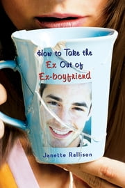 How to Take the Ex Out of Ex-Boyfriend ebook by Janette Rallison