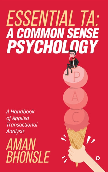 ESSENTIAL TA: A COMMON SENSE PSYCHOLOGY - A Handbook of Applied Transactional Analysis ebook by Aman Bhonsle