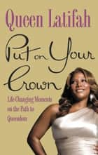 Put on Your Crown - Life-Changing Moments on the Path to Queendom ebook by Queen Latifah