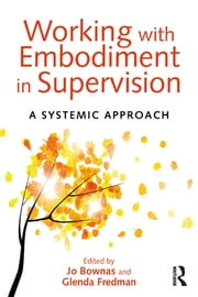 Working with Embodiment in Supervision - A systemic approach ebook by Jo Bownas,Glenda Fredman