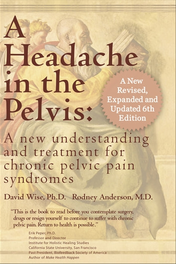 A Headache in the Pelvis - A New Understanding and Treatment for Prostatitis and Chronic Pelvic Pain Syndromes ebook by David Wise, PhD,Rodney A. Anderson, MD