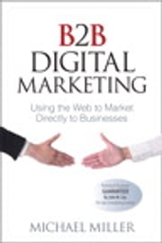 B2B Digital Marketing - Using the Web to Market Directly to Businesses ebook by Michael Miller