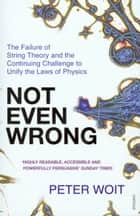 Not Even Wrong - The Failure of String Theory and the Continuing Challenge to Unify the Laws of Physics ebook by Peter Woit