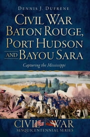Civil War Baton Rouge, Port Hudson and Bayou Sara - Capturing the Mississippi ebook by Dennis J. Dufrene