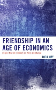 Friendship in an Age of Economics - Resisting the Forces of Neoliberalism ebook by Todd May