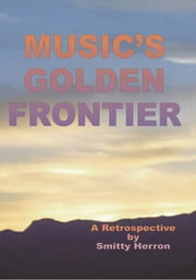 Music's Golden Frontier - A Retrospective on the ingathering of popular music in the late 20th century. ebook by Smitty Herron