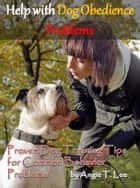 Help with Dog Obedience Problems: Proven Dog Training Tips for Common Behavior Problems ebook by Angie T. Lee