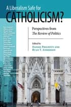 Liberalism Safe for Catholicism?, A - Perspectives from The Review of Politics ebook by Daniel Philpott, Ryan T. Anderson
