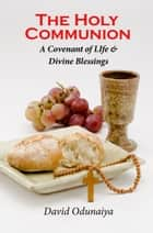 The Holy Communion : A Covenant of Life & Divine Blessings ebook by David Odunaiya
