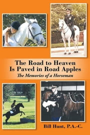 The Road to Heaven Is Paved in Road Apples - The Memories of a Horseman ebook by Bill Hunt  P.A.-C.