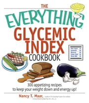 The Everything Glycemic Index Cookbook - 300 Appetizing Recipes to Keep Your Weight Down And Your Energy Up! ebook by Nancy T Maar
