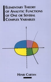 Elementary Theory of Analytic Functions of One or Several Complex Variables ebook by Henri Cartan