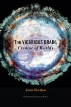 The Vicarious Brain, Creator of Worlds ebook by Alain Berthoz