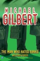 The Man Who Hated Banks & Other Mysteries ebook by Michael Gilbert