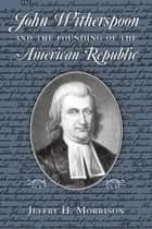 John Witherspoon and the Founding of the American Republic ebook by Jeffry H. Morrison