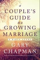 A Couple's Guide to a Growing Marriage - A Bible Study ebook by Gary Chapman