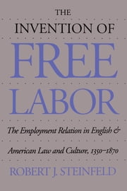 The Invention of Free Labor - The Employment Relation in English and American Law and Culture, 1350-1870 ebook by Robert J. Steinfeld