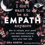 I Don't Want to Be an Empath Anymore - How to Reclaim Your Power Over Emotional Overload, Maintain Boundaries, and Live Your Best Life audiobook by Ora North
