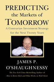 Predicting the Markets of Tomorrow - A Contrarian Investment Strategy for the Next Twenty Years ebook by James P. O'Shaughnessy