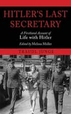 Hitler's Last Secretary - A Firsthand Account of Life with Hitler ebook by Traudl Junge, Melissa Muller