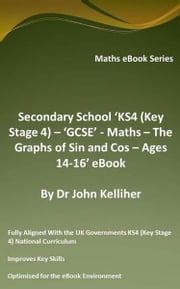 Secondary School 'KS4 (Key Stage 4) – 'GCSE' - Maths – The Graphs of Sin and Cos – Ages 14-16' eBook ebook by Dr John Kelliher