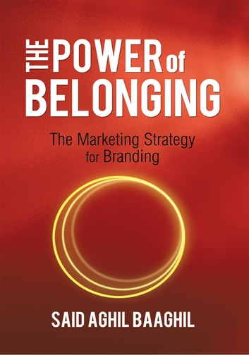 The Power of Belonging - The Marketing Strategy for Branding ebook by Said Aghil Baaghil