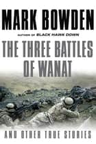 The Three Battles of Wanat - And Other True Stories ebook by Mark Bowden