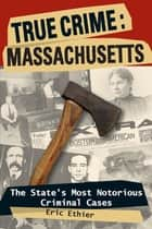 True Crime: Massachusetts - The State's Most Notorious Criminal Cases ebook by Eric Ethier