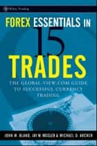Forex Essentials in 15 Trades ebook by Michael D. Archer,John  Bland,Jay M.  Meisler